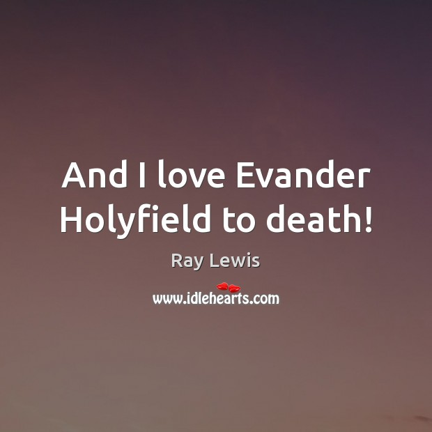 And I love Evander Holyfield to death! Image