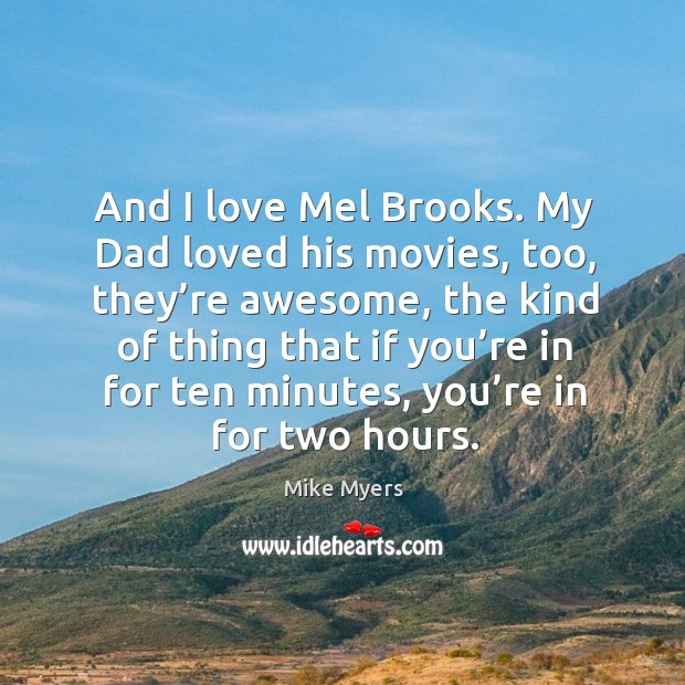 And I love mel brooks. My dad loved his movies, too, they're awesome Mike Myers Picture Quote
