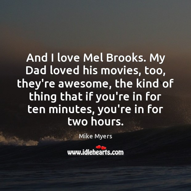 And I love Mel Brooks. My Dad loved his movies, too, they're Mike Myers Picture Quote