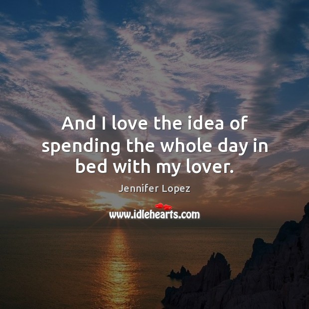 And I love the idea of spending the whole day in bed with my lover. Jennifer Lopez Picture Quote