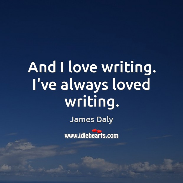 And I love writing. I've always loved writing. James Daly Picture Quote