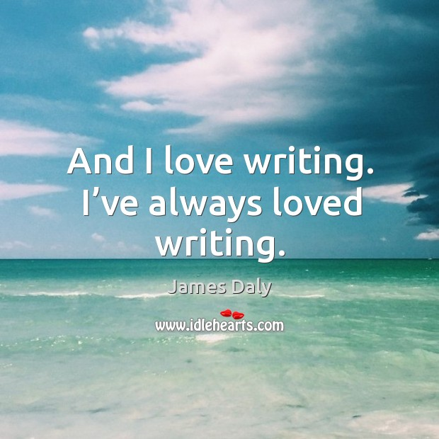 And I love writing. I've always loved writing. Image
