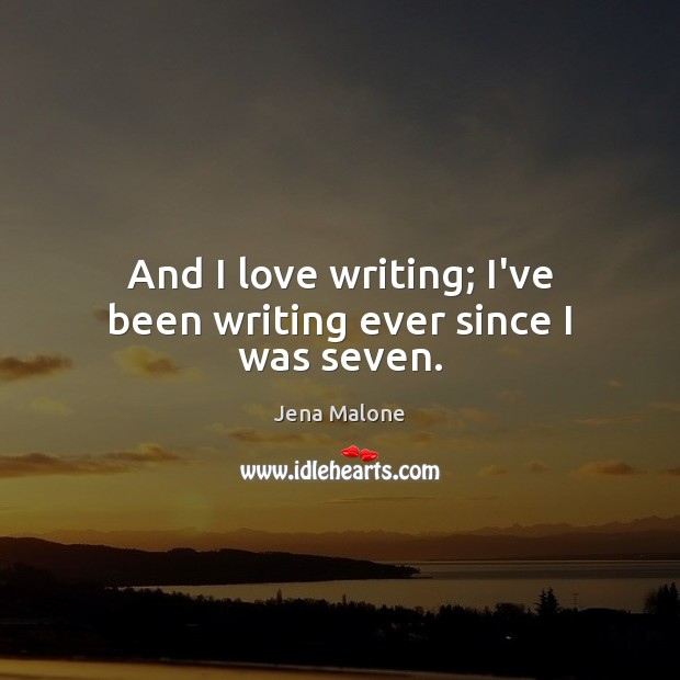 And I love writing; I've been writing ever since I was seven. Jena Malone Picture Quote