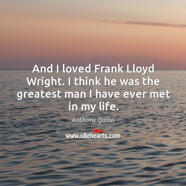 Image, And I loved frank lloyd wright. I think he was the greatest man I have ever met in my life.