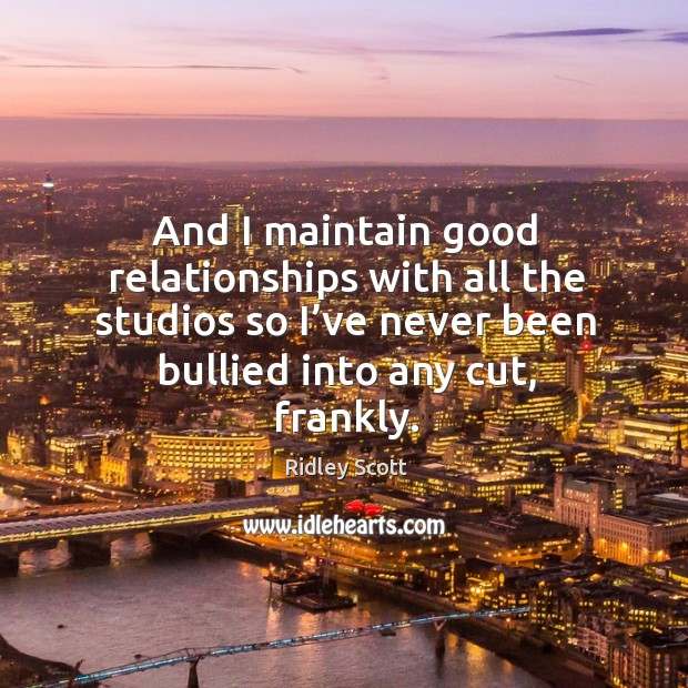 And I maintain good relationships with all the studios so I've never been bullied into any cut, frankly. Image