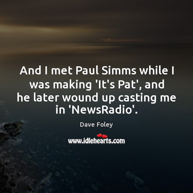 And I met Paul Simms while I was making 'It's Pat', and Dave Foley Picture Quote