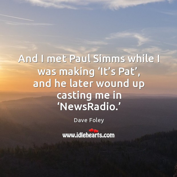And I met paul simms while I was making 'it's pat', and he later wound up casting me in 'newsradio.' Dave Foley Picture Quote