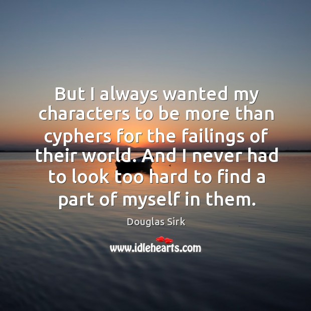 And I never had to look too hard to find a part of myself in them. Douglas Sirk Picture Quote