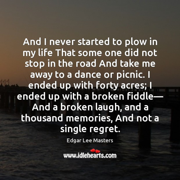 And I never started to plow in my life That some one Edgar Lee Masters Picture Quote