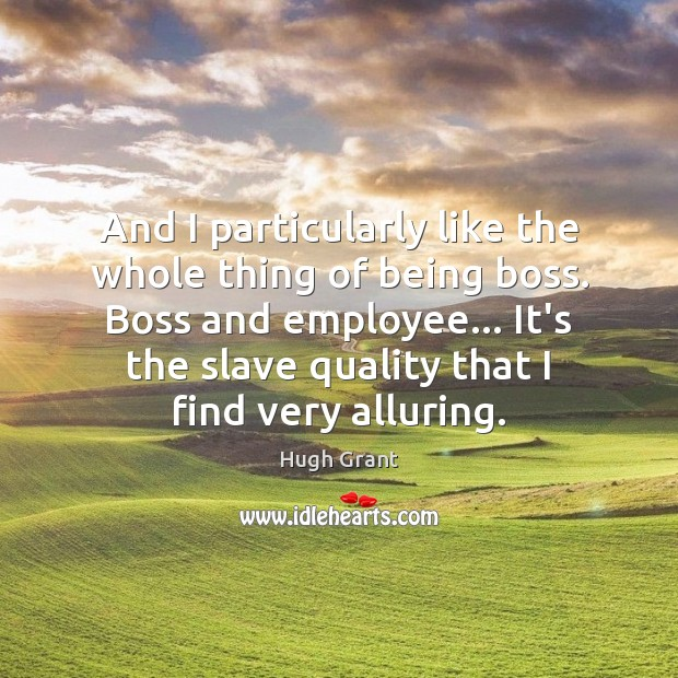 And I particularly like the whole thing of being boss. Boss and Hugh Grant Picture Quote