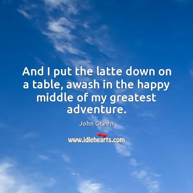 And I put the latte down on a table, awash in the happy middle of my greatest adventure. Image