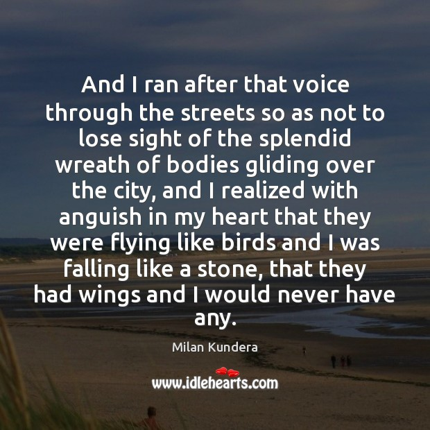 And I ran after that voice through the streets so as not Milan Kundera Picture Quote