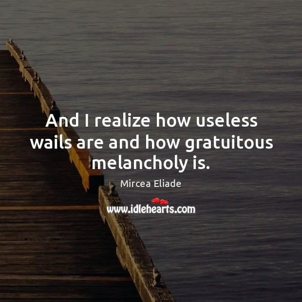 And I realize how useless wails are and how gratuitous melancholy is. Mircea Eliade Picture Quote