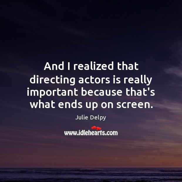 And I realized that directing actors is really important because that's what Julie Delpy Picture Quote