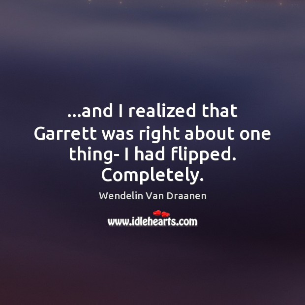 …and I realized that Garrett was right about one thing- I had flipped. Completely. Wendelin Van Draanen Picture Quote