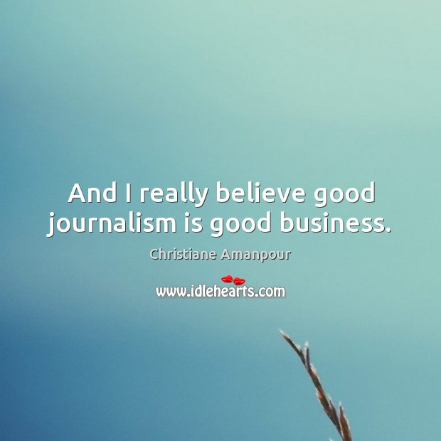And I really believe good journalism is good business. Christiane Amanpour Picture Quote