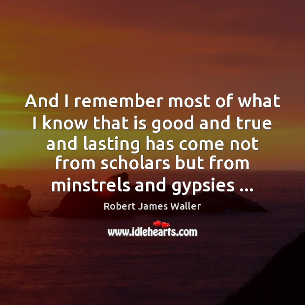 And I remember most of what I know that is good and Robert James Waller Picture Quote