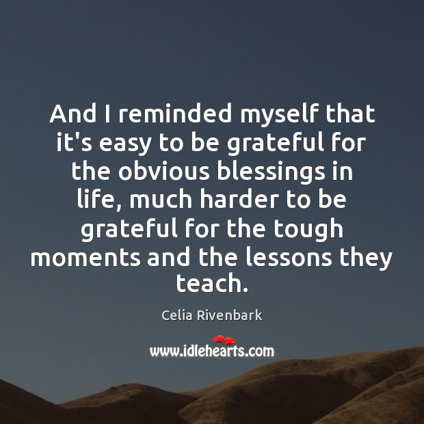 And I reminded myself that it's easy to be grateful for the Be Grateful Quotes Image