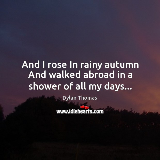 And I rose In rainy autumn And walked abroad in a shower of all my days… Dylan Thomas Picture Quote