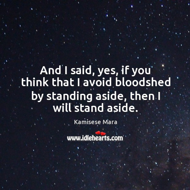 And I said, yes, if you think that I avoid bloodshed by standing aside, then I will stand aside. Image