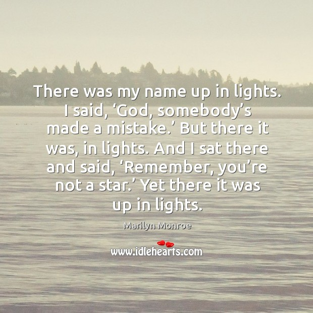 And I sat there and said, 'remember, you're not a star.' yet there it was up in lights. Image