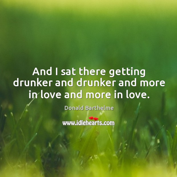 And I sat there getting drunker and drunker and more in love and more in love. Donald Barthelme Picture Quote