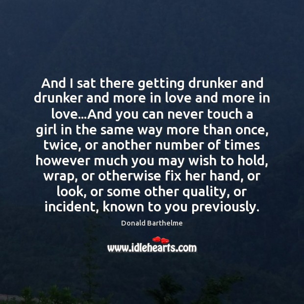 And I sat there getting drunker and drunker and more in love Donald Barthelme Picture Quote