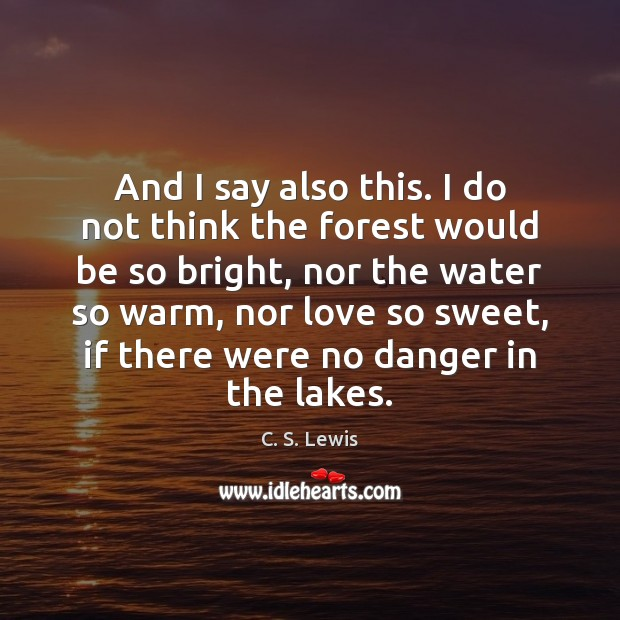 And I say also this. I do not think the forest would C. S. Lewis Picture Quote