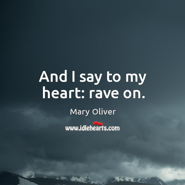 And I say to my heart: rave on. Image
