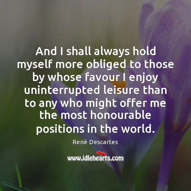 And I shall always hold myself more obliged to those by whose René Descartes Picture Quote