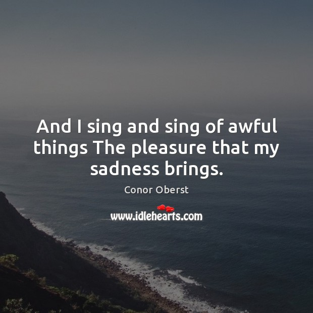 And I sing and sing of awful things The pleasure that my sadness brings. Conor Oberst Picture Quote