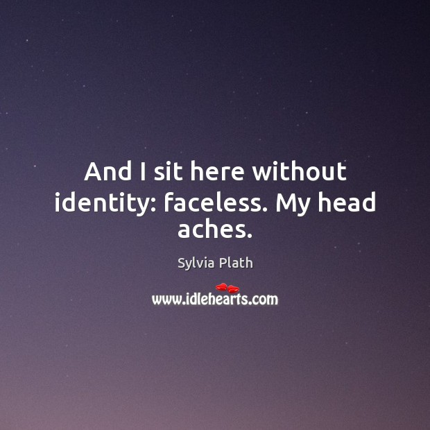 Image, And I sit here without identity: faceless. My head aches.