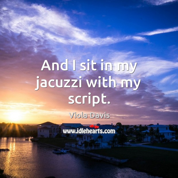 And I sit in my jacuzzi with my script. Viola Davis Picture Quote
