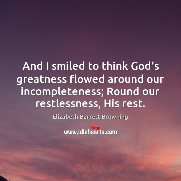 And I smiled to think God's greatness flowed around our incompleteness; Round Elizabeth Barrett Browning Picture Quote