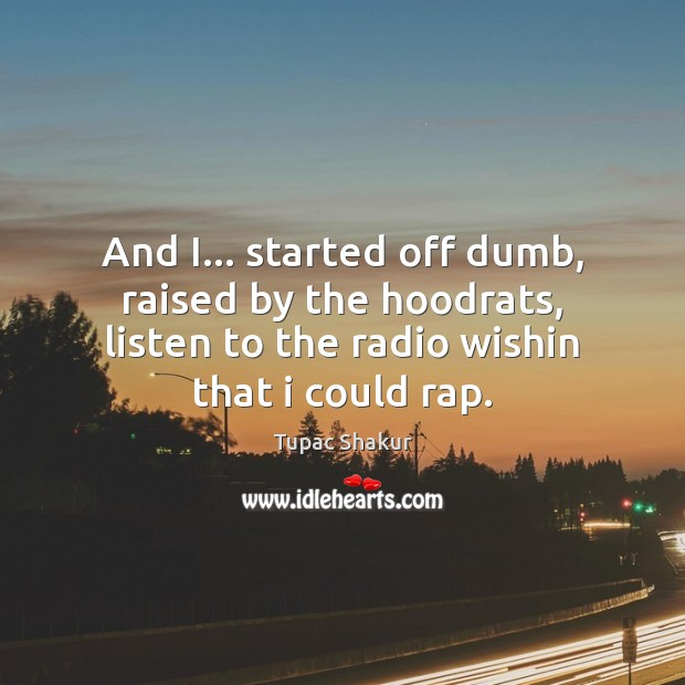 And I… started off dumb, raised by the hoodrats, listen to the Tupac Shakur Picture Quote