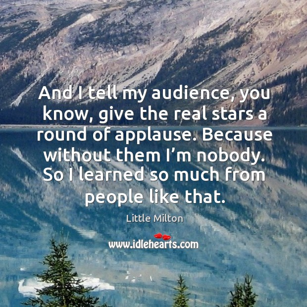 And I tell my audience, you know, give the real stars a round of applause. Because without them I'm nobody. Image