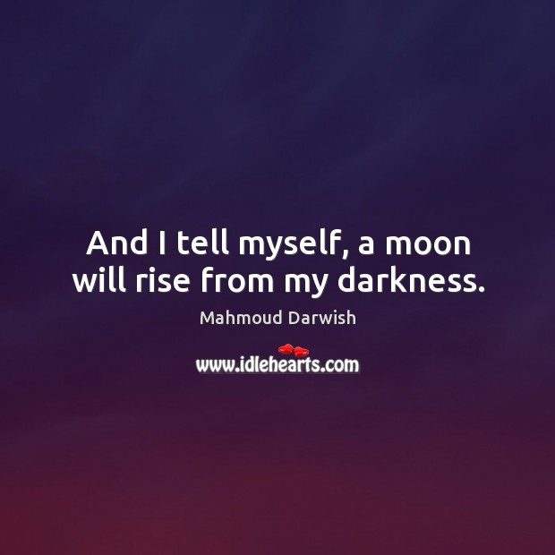 Image, And I tell myself, a moon will rise from my darkness.