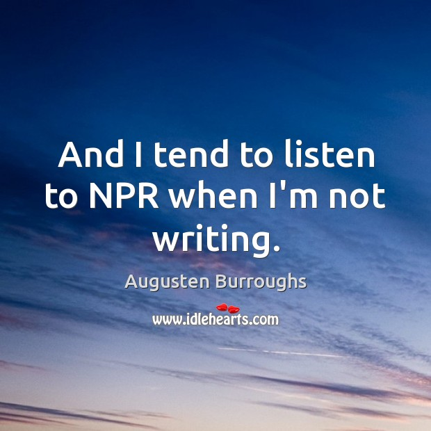 And I tend to listen to NPR when I'm not writing. Image