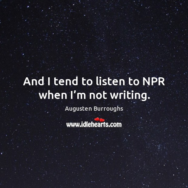 And I tend to listen to npr when I'm not writing. Augusten Burroughs Picture Quote