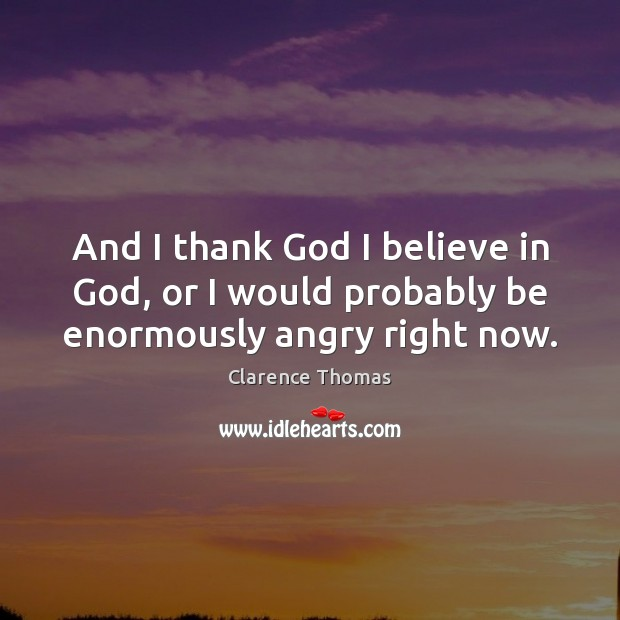 And I thank God I believe in God, or I would probably be enormously angry right now. Believe in God Quotes Image