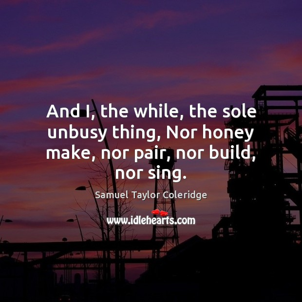 And I, the while, the sole unbusy thing, Nor honey make, nor pair, nor build, nor sing. Image