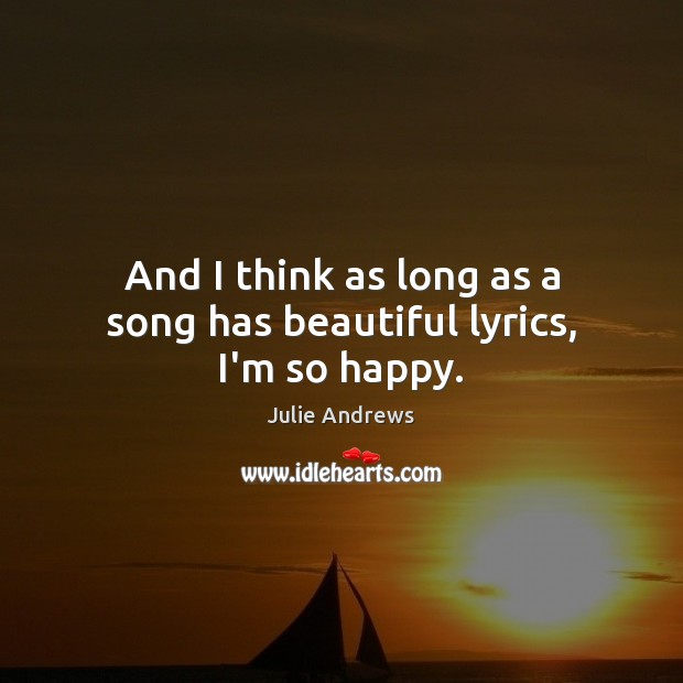 And I think as long as a song has beautiful lyrics, I'm so happy. Julie Andrews Picture Quote