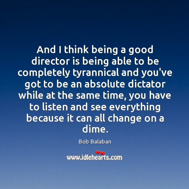 And I think being a good director is being able to be completely tyrannical and Image