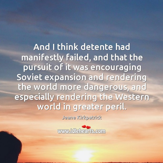 And I think detente had manifestly failed Jeane Kirkpatrick Picture Quote