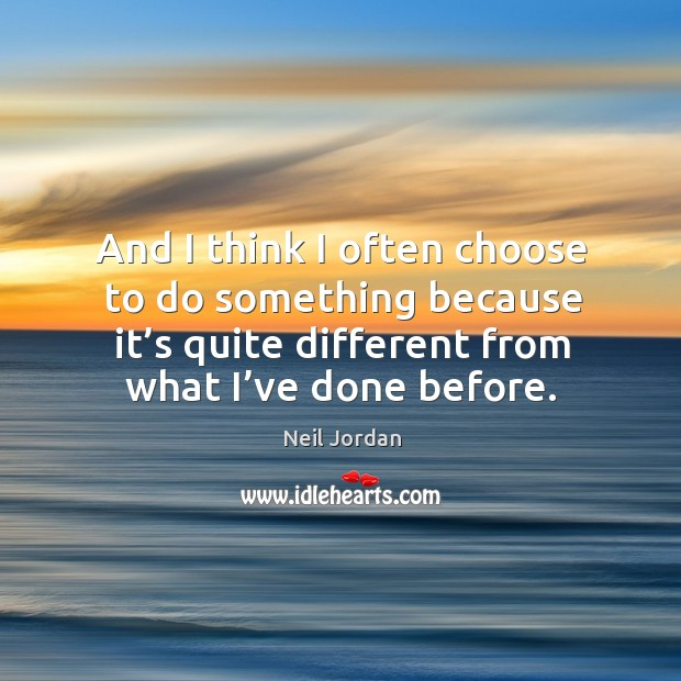 And I think I often choose to do something because it's quite different from what I've done before. Image