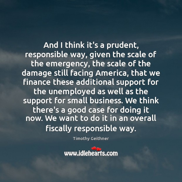 And I think it's a prudent, responsible way, given the scale of Timothy Geithner Picture Quote