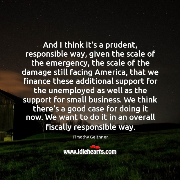 And I think it's a prudent, responsible way, given the scale of the emergency, the scale of the Timothy Geithner Picture Quote