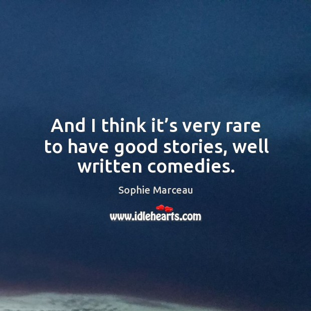And I think it's very rare to have good stories, well written comedies. Sophie Marceau Picture Quote