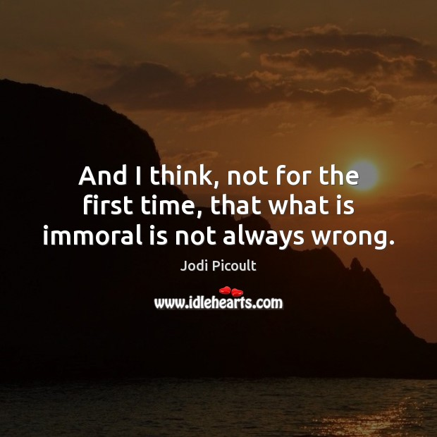 And I think, not for the first time, that what is immoral is not always wrong. Image