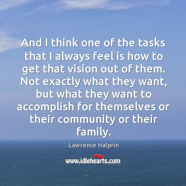 And I think one of the tasks that I always feel is how to get that vision out of them. Lawrence Halprin Picture Quote